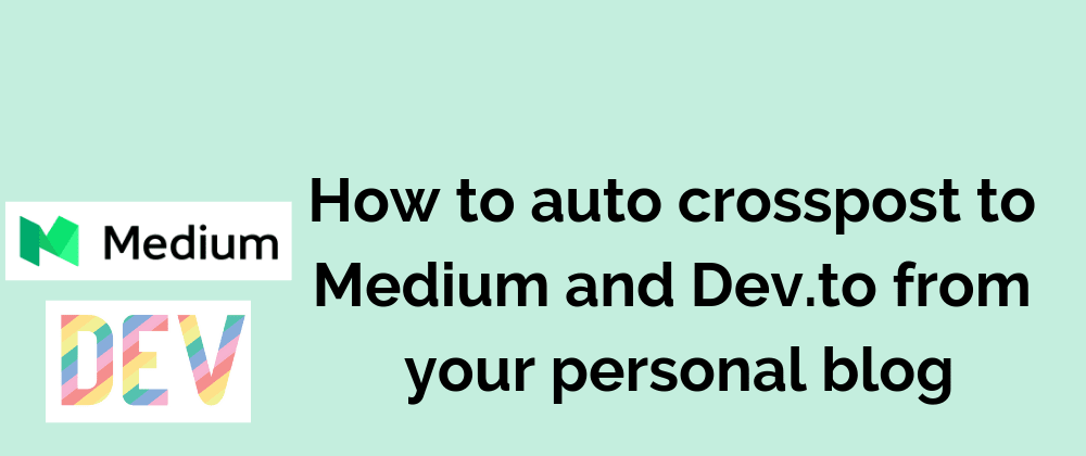 Cover image for How to auto crosspost to Medium and Dev.to from your personal blog