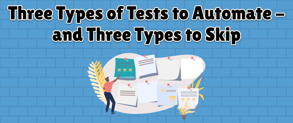Cover image for Three Types of Tests to Automate - and Three Types to Skip