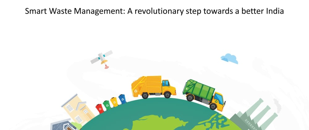 Cover image for Smart Waste Management: A revolutionary step towards a better India