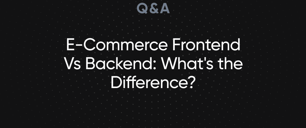 Cover image for E-Commerce Frontend Vs Backend: What's the Difference?