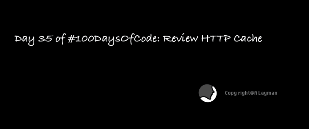 Cover image for Day 35 of #100DaysOfCode: Review HTTP Cache