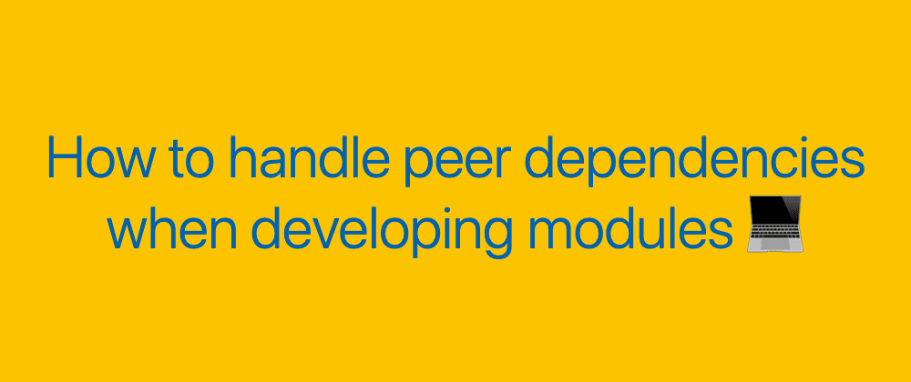 Cover image for How to handle peer dependencies when developing modules