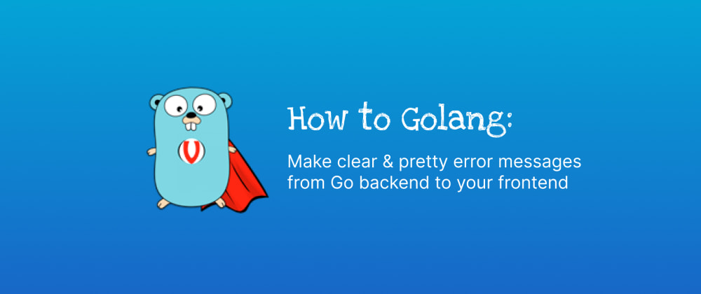 Cover image for 💭 How to make clear & pretty error messages from the Go backend to your frontend?