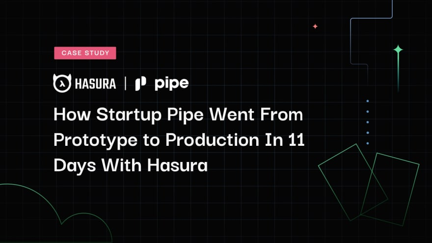 Case Study: How Startup Pipe Went From Prototype to Production In 11 Days With Hasura