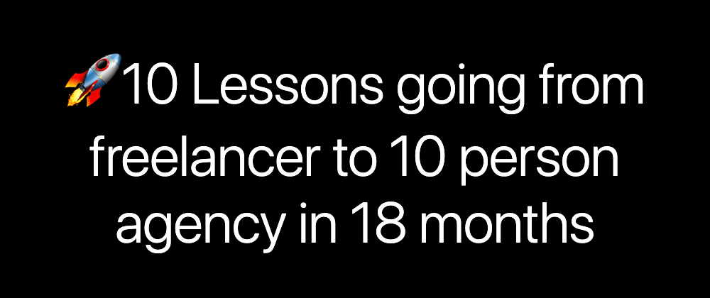 Cover image for 10 Lessons going from freelancer to 10 person agency owner in 18 months