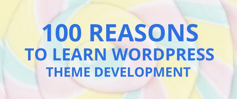 Cover image for 100 Reasons to Learn WordPress Theme Development 💯😲
