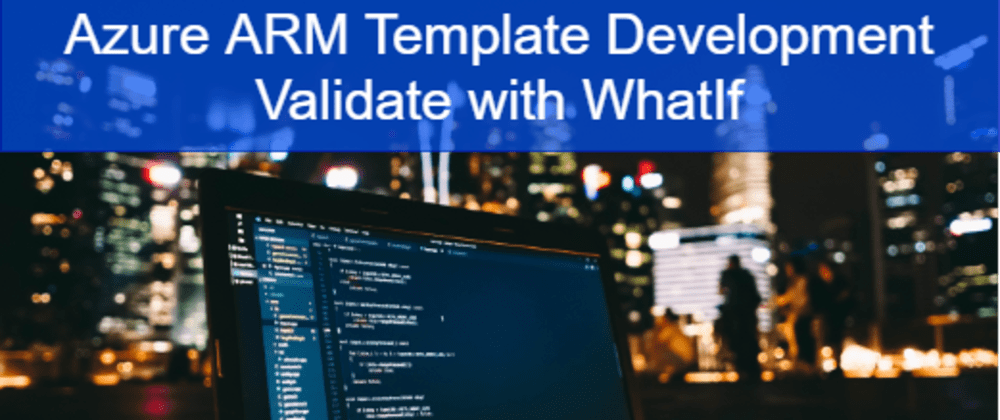 Cover image for Azure ARM Template Development - Validate with WhatIf