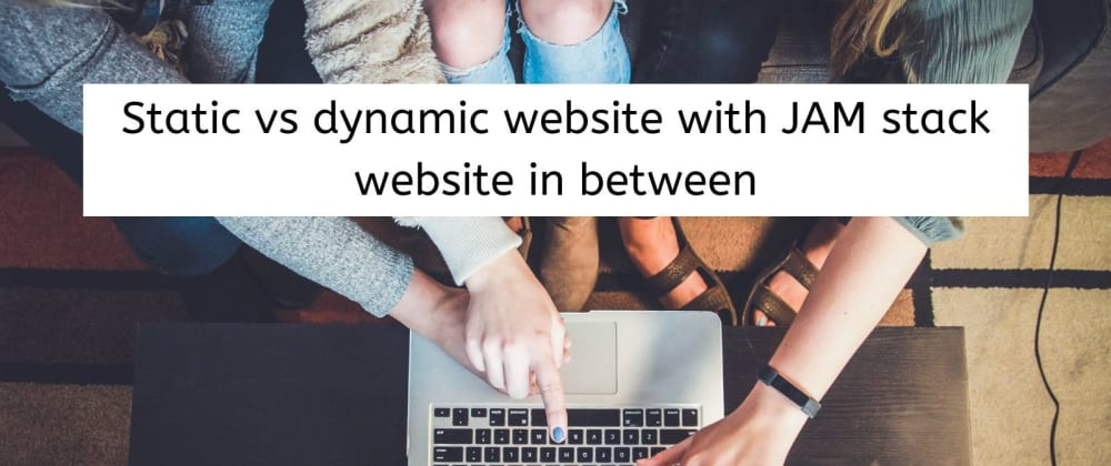 Cover image for Static vs dynamic website with JAM stack website in between