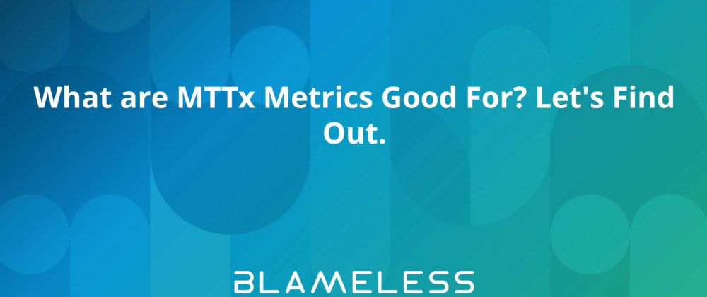 Cover image for What are MTTx Metrics Good For? Let's Find Out.