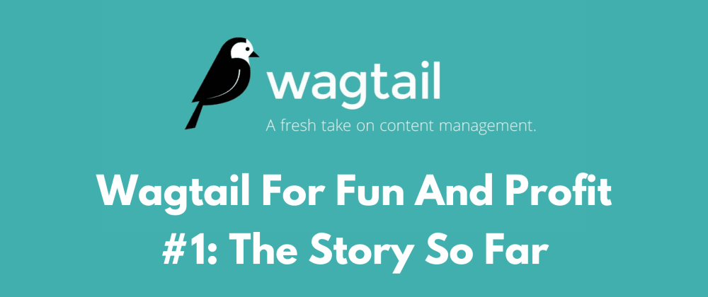 Cover image for Wagtail For Fun and Profit #1: The Story So Far