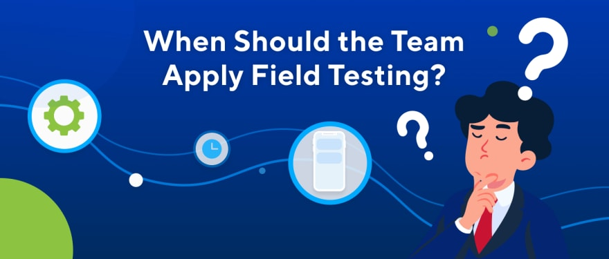 When Should the Team Perform Field Testing