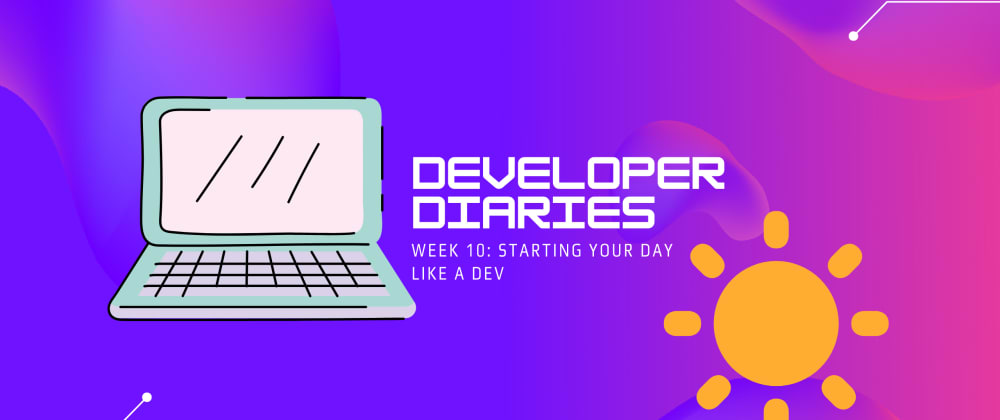 Cover image for How to start your day like a developer (Dev Diaries: Week 10)