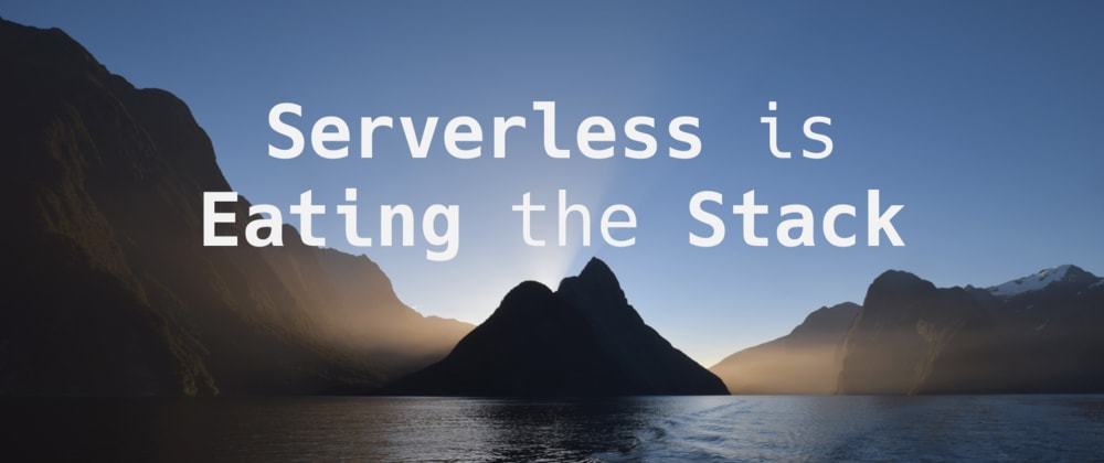 Cover image for Why #Serverless Is Eating the Stack