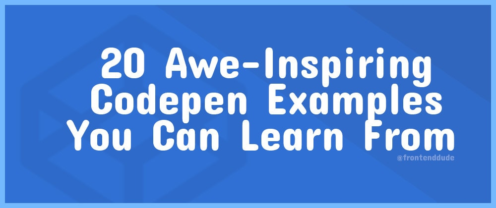 Cover image for 20 Awe-Inspiring Codepen Examples You Can Learn From