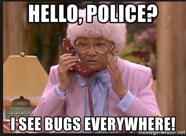 Old lady talking to the phone: Hello, police? I see bugs everywhere!