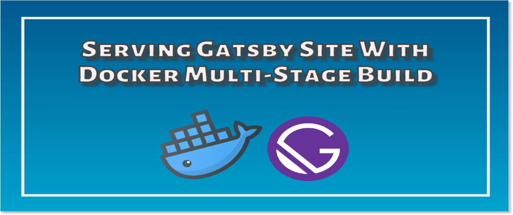 Cover image for Serving Gatsby Site With Docker Multi-Stage Build
