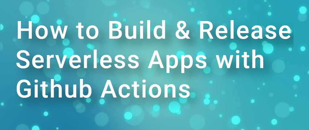 Cover image for How to Build & Release Serverless Apps with Github Actions