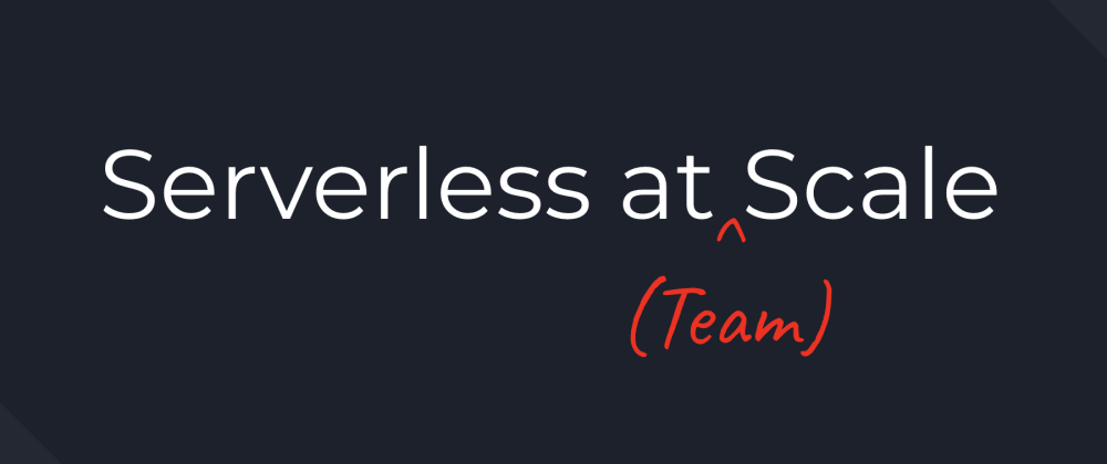 Cover image for Serverless at (Team) Scale