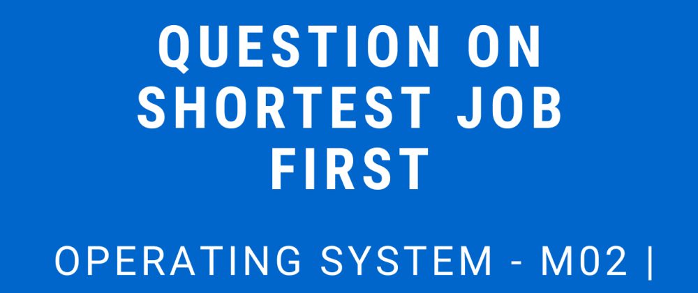 Cover image for Question on Shortest Job First | Operating System - M02 P06