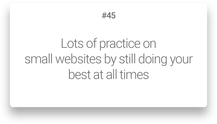 Lots of practice on small websites by still doing your best at all times