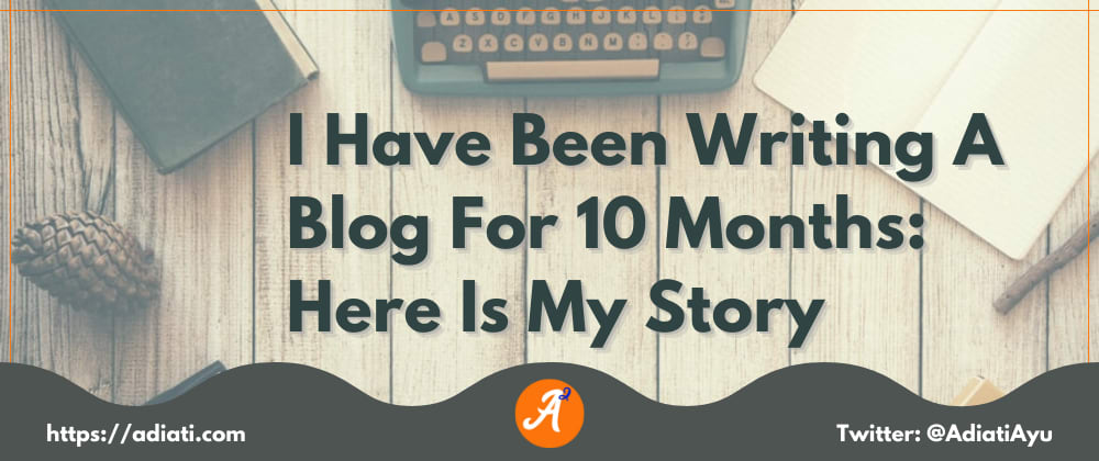 Cover image for I Have Been Writing A Blog For 10 Months: Here Is My Story