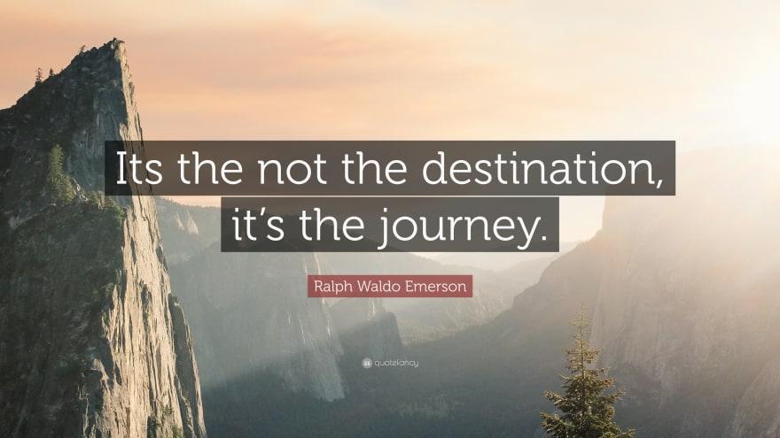 It's not the destination, it's the journey.