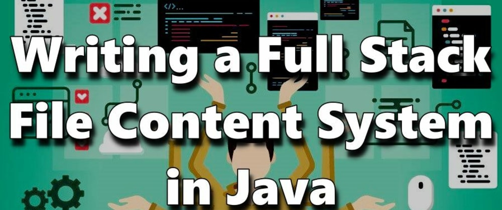 Cover image for Writing a Full Stack File Content System in Java