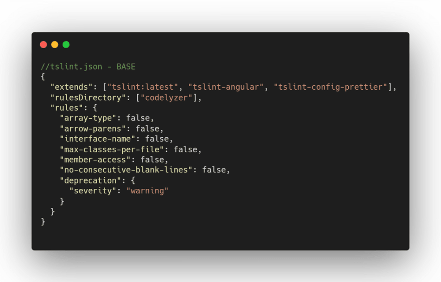 "//tslint.json - BASE {   ""extends"": [""tslint:latest"", ""tslint-angular"", ""tslint-config-prettier""],   ""rulesDirectory"": [""codelyzer""],   ""rules"": {     ""array-type"": false,     ""arrow-parens"": false,     ""interface-name"": false,     ""max-classes-per-file"": false,     ""member-access"": false,     ""no-consecutive-blank-lines"": false,     ""deprecation"": {       ""severity"": ""warning""     }   } }"
