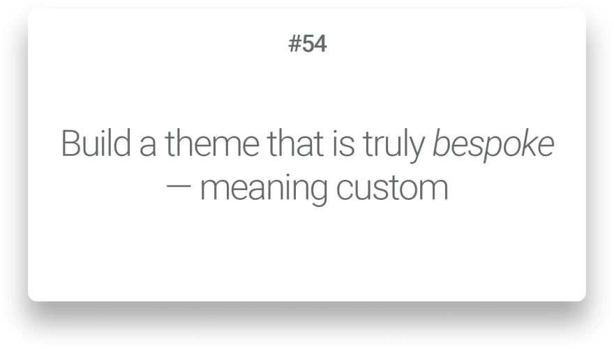 Build a theme that is truly bespoke — meaning custom<br>