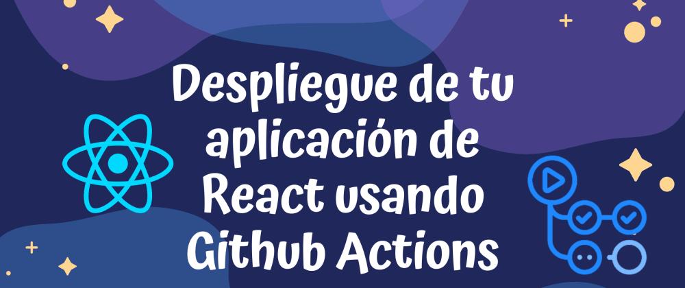 Cover image for Despliegue de tu aplicación de React usando Github Actions