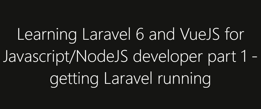 Cover image for Learning Laravel 6 and VueJS for Javascript/NodeJS developer part 1 - getting Laravel running