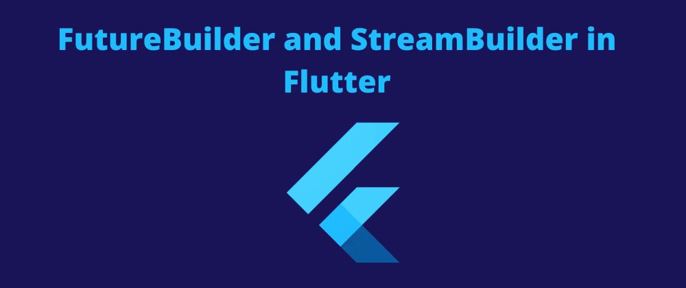 Cover image for FutureBuilder and StreamBuilder in Flutter