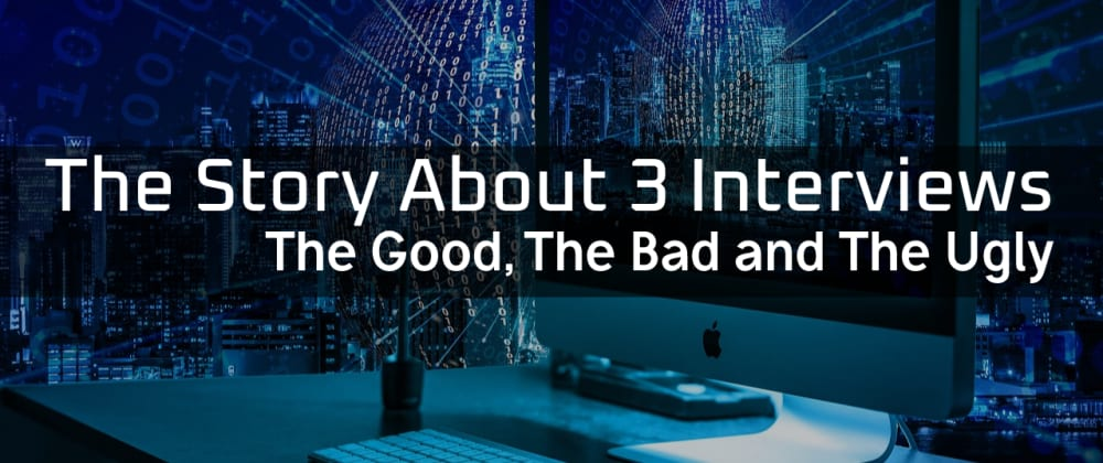 Cover image for The Story about 3 Interviews: Good, Bad and Ugly