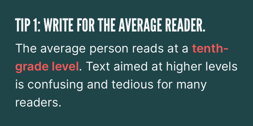 Tip 1: Write for the average reader. The average person reads at a *tenth-grade level*. Text aimed at higher levels is confusing and tedious for many readers.