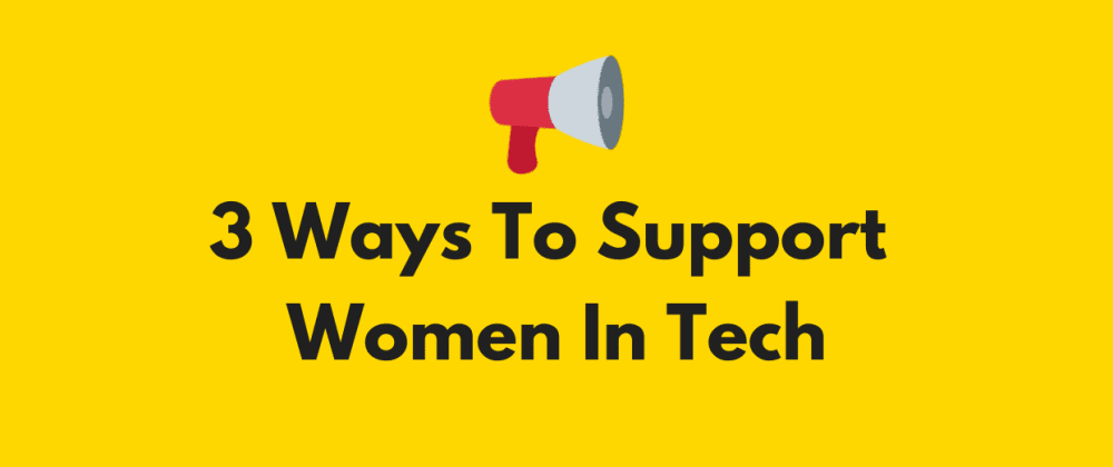 Cover image for 3 Ways To Support Women In Tech