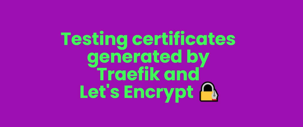 Cover image for Testing certificates generated by Traefik and Let's Encrypt 🔏