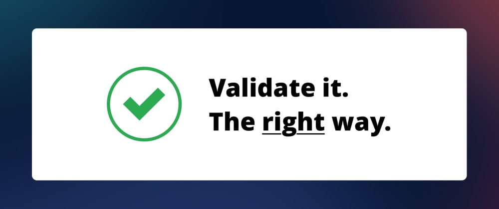 Cover image for Validate it. The right way.
