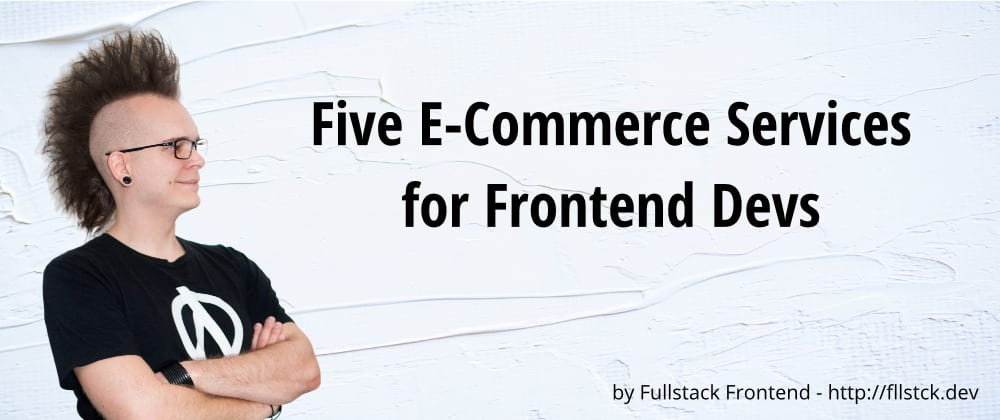Cover image for Five E-Commerce Services for Frontend Devs