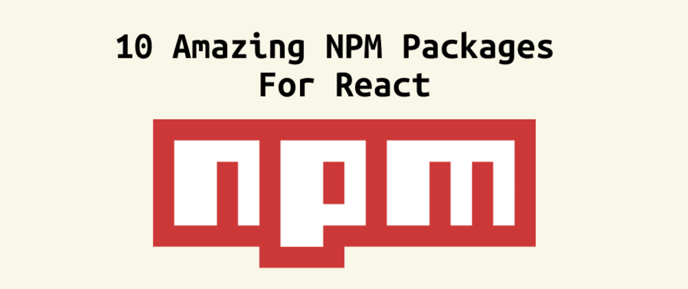 Cover Image for You Need to Try These 10 NPM Packages as a React Developer
