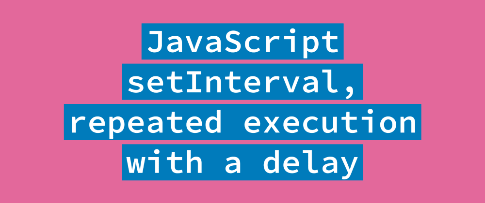 Cover image for JavaScript setInterval, how to schedule repeated execution with the delay