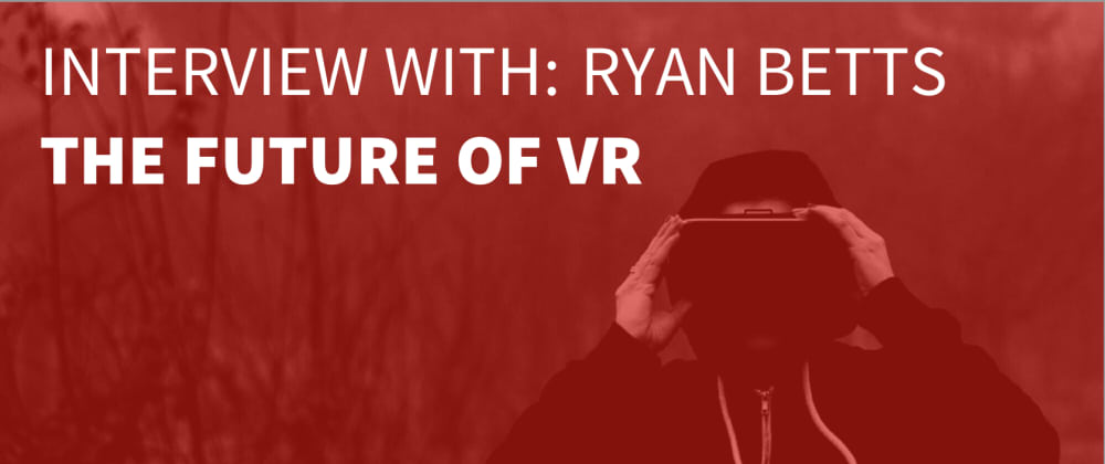 Cover image for Interview with Ryan Betts: A Look Into The Future of VR