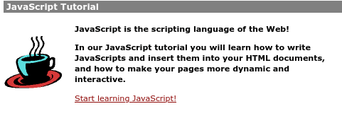 JavaScript Tutorial / [clip art of coffee cup] / JavaScript is the scripting language of the Web! / In our JavaScript tutorial you will learn how to write JavaScripts and insert them into your HTML documents, and how to make your pages more dynamic and interactive. / Start learning JavaScript!