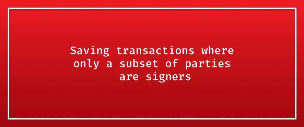 Cover image for Corda - Saving transactions where only a subset of parties are signers