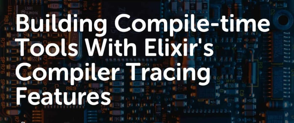 Cover image for Building Compile-time Tools With Elixir's Compiler Tracing Features