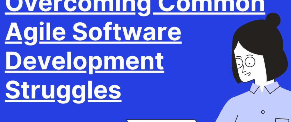 Cover image for Overcoming Common Agile Software Development Struggles