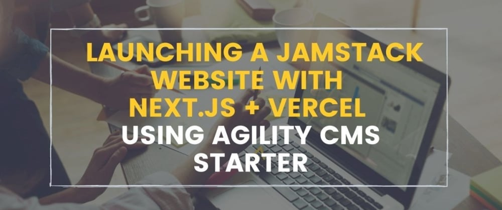 Cover image for Launching a JAMstack Website With NEXT.JS + Vercel