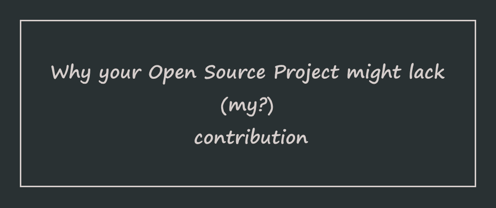 Cover image for Why your Open Source Project might lack (my?) contribution (1)