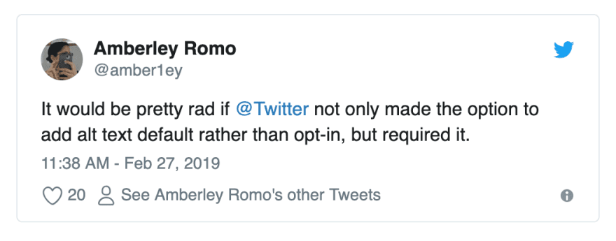 Tweet from @amber1ey reading saying: It would be pretty rad if Twitter not only made the option to add alt text default rather than opt-in, but required it.