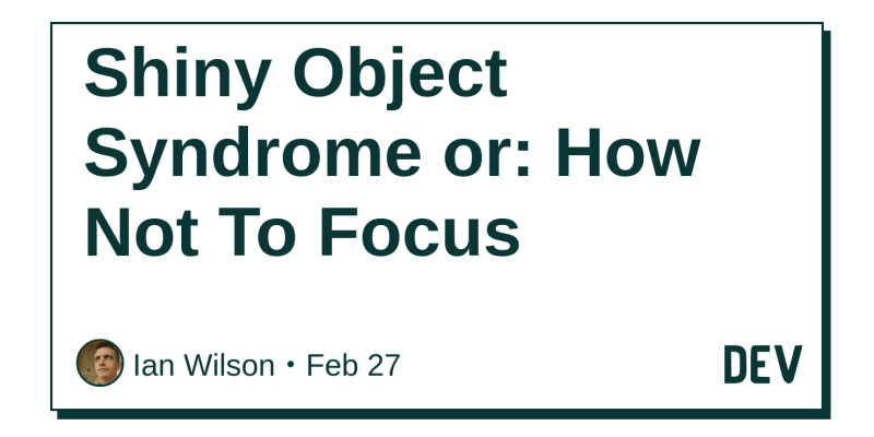 Shiny Object Syndrome or: How Not To Focus - DEV Community 👩 💻👨 💻