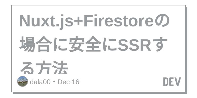 Discussion of Nuxt js+Firestoreの場合に安全にSSRする方法 — DEV
